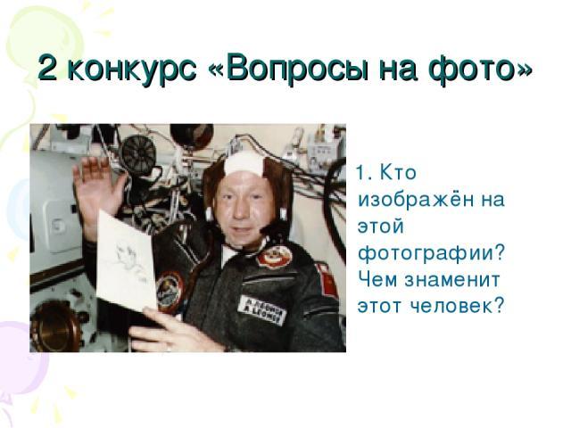2 конкурс «Вопросы на фото» 1. Кто изображён на этой фотографии? Чем знаменит этот человек?