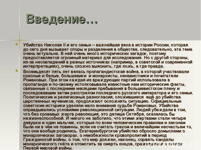 Введение… Убийство Николая II и его семьи – важнейшая веха в истории России, которая до сего дня вызывает споры и разделения в обществе, следовательно, эта тема очень актуальна. В ней очень много исторических загадок, поэтому предоставляется огромны…