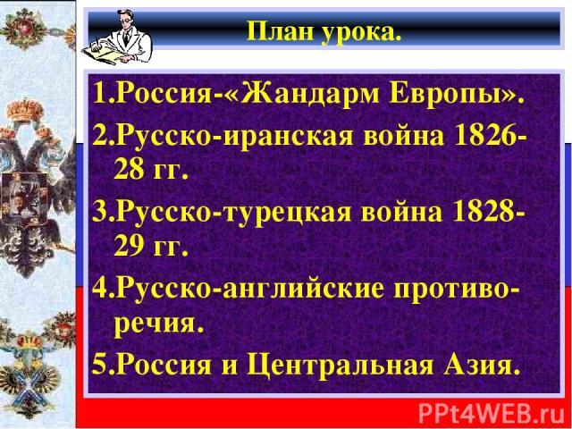 План урока. 1.Россия-«Жандарм Европы». 2.Русско-иранская война 1826-28 гг. 3.Русско-турецкая война 1828-29 гг. 4.Русско-английские противо-речия. 5.Россия и Центральная Азия.