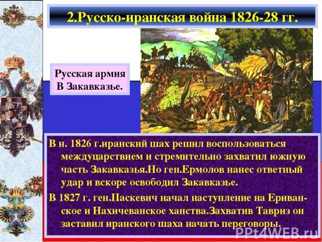 В н. 1826 г.иранский шах решил воспользоваться междуцарствием и стремительно захватил южную часть Закавказья.Но ген.Ермолов нанес ответный удар и вскоре освободил Закавказье. В 1827 г. ген.Паскевич начал наступление на Ериван-ское и Нахичеванское ха…