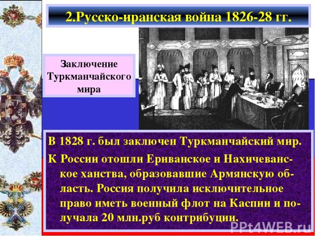 В 1828 г. был заключен Туркманчайский мир. К России отошли Ериванское и Нахичеванс-кое ханства, образовавшие Армянскую об-ласть. Россия получила исключительное право иметь военный флот на Каспии и по-лучала 20 млн.руб контрибуции. 2.Русско-иранская …