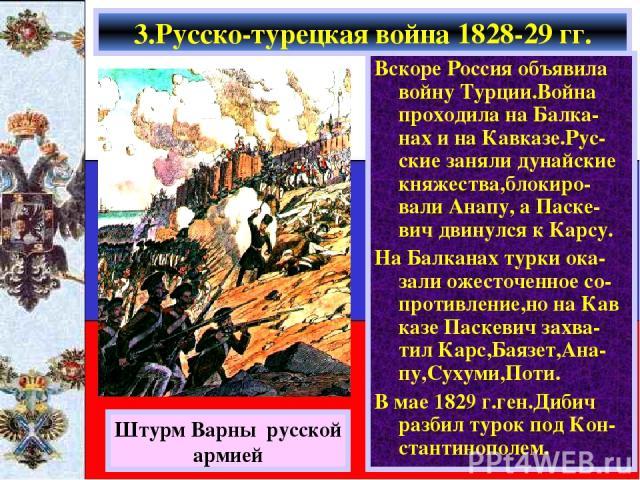 Вскоре Россия объявила войну Турции.Война проходила на Балка-нах и на Кавказе.Рус-ские заняли дунайские княжества,блокиро-вали Анапу, а Паске-вич двинулся к Карсу. На Балканах турки ока-зали ожесточенное со-противление,но на Кав казе Паскевич захва-…