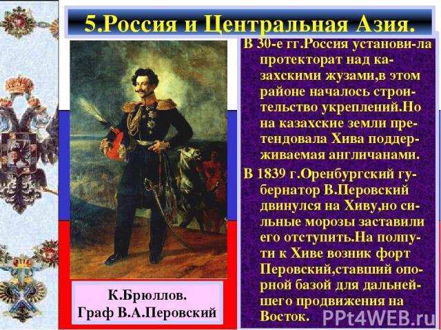В 30-е гг.Россия установи-ла протекторат над ка-захскими жузами,в этом районе началось строи-тельство укреплений.Но на казахские земли пре-тендовала Хива поддер-живаемая англичанами. В 1839 г.Оренбургский гу-бернатор В.Перовский двинулся на Хиву,но …