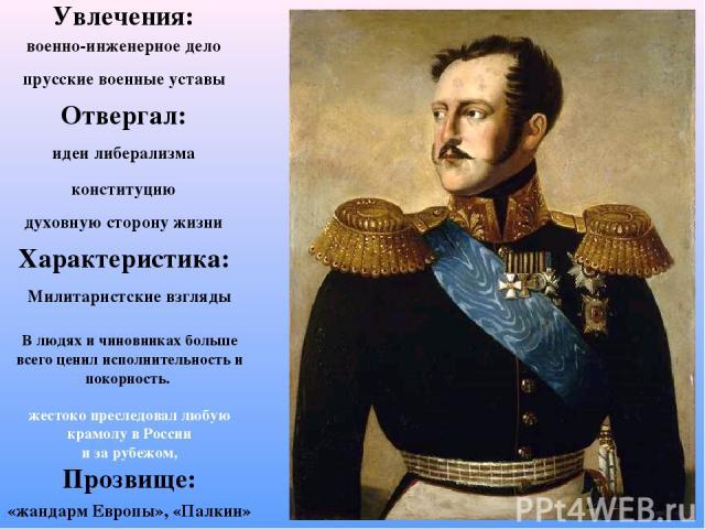 Увлечения: военно-инженерное дело прусские военные уставы Отвергал: идеи либерализма конституцию духовную сторону жизни Характеристика: Милитаристские взгляды В людях и чиновниках больше всего ценил исполнительность и покорность. жестоко преследовал…