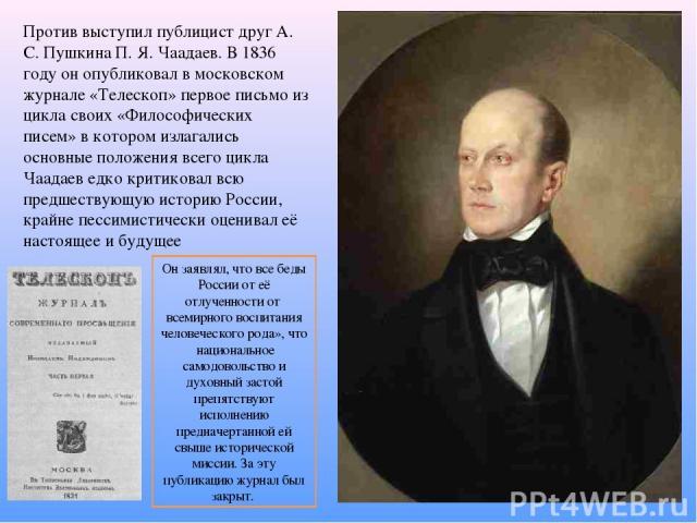 Против выступил публицист друг А. С. Пушкина П. Я. Чаадаев. В 1836 году он опубликовал в московском журнале «Телескоп» первое письмо из цикла своих «Философических писем» в котором излагались основные положения всего цикла Чаадаев едко критиковал вс…