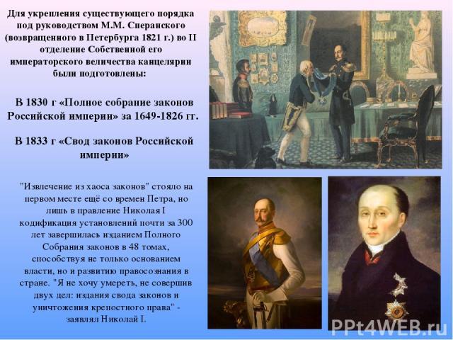 Для укрепления существующего порядка под руководством М.М. Сперанского (возвращенного в Петербурга 1821 г.) во II отделение Собственной его императорского величества канцелярии были подготовлены: В 1830 г «Полное собрание законов Российской империи»…