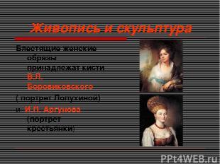 Живопись и скульптура Блестящие женские образы принадлежат кисти В.Л. Боровиковс