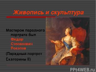 Живопись и скульптура Мастером парадного портрета был Федор Степанович Рокотов (