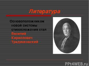 Литература Основоположником новой системы стихосложения стал Василий Кириллович