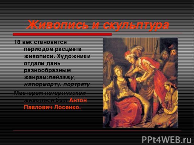 Живопись и скульптура 18 век становится периодом расцвета живописи. Художники отдали дань разнообразным жанрам:пейзажу, натюрморту, портрету. Мастером исторической живописи был Антон Павлович Лосенко.