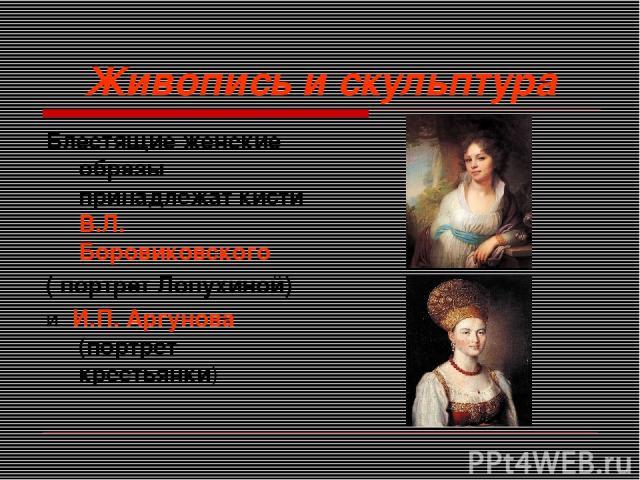 Живопись и скульптура Блестящие женские образы принадлежат кисти В.Л. Боровиковского ( портрет Лопухиной) и И.П. Аргунова (портрет крестьянки)