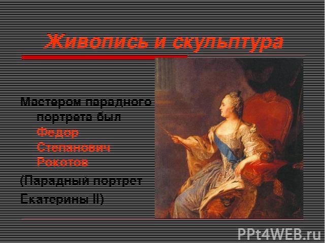 Живопись и скульптура Мастером парадного портрета был Федор Степанович Рокотов (Парадный портрет Екатерины II)