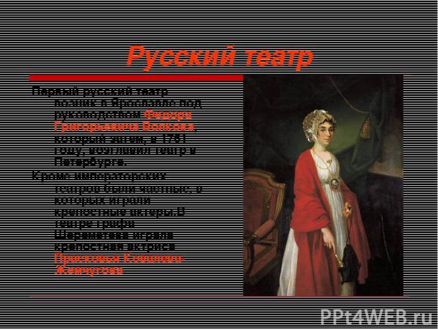 Русский театр Первый русский театр возник в Ярославле под руководством Федора Григорьевича Волкова, который затем, в 1761 году, возглавил театр в Петербурге. Кроме императорских театров были частные, в которых играли крепостные актеры.В театре графа…