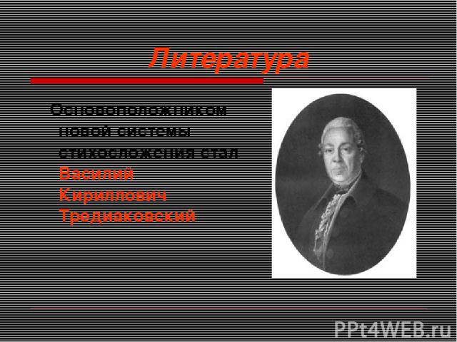 Литература Основоположником новой системы стихосложения стал Василий Кириллович Тредиаковский
