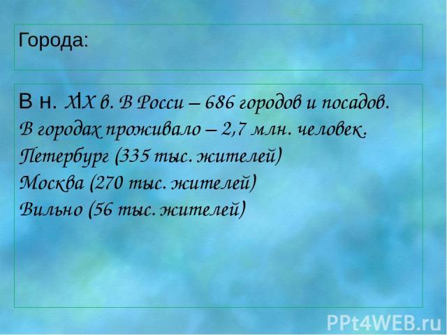 Города: В н. XlX в. В Росси – 686 городов и посадов. В городах проживало – 2,7 млн. человек. Петербург (335 тыс. жителей) Москва (270 тыс. жителей) Вильно (56 тыс. жителей)
