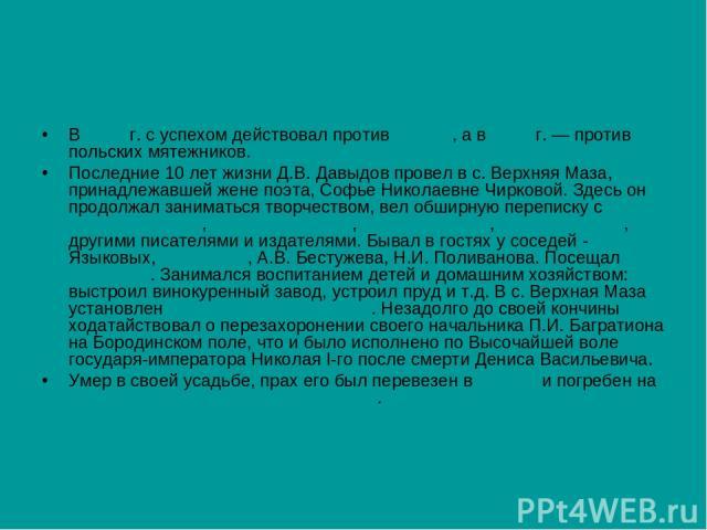 В 1827 г. с успехом действовал против персов, а в 1831 г. — против польских мятежников. Последние 10 лет жизни Д.В. Давыдов провел в с. Верхняя Маза, принадлежавшей жене поэта, Софье Николаевне Чирковой. Здесь он продолжал заниматься творчеством, ве…