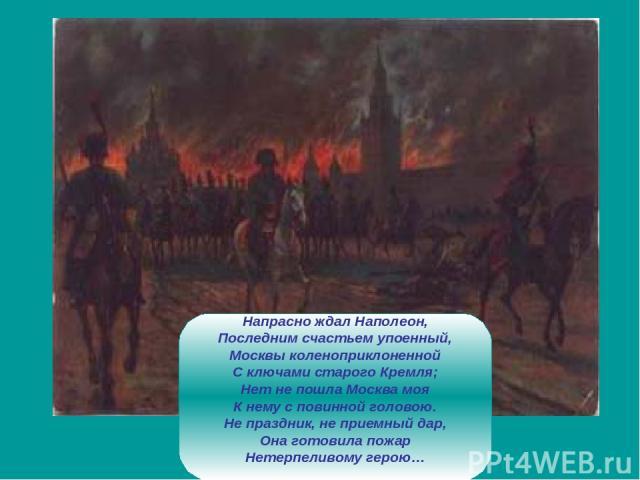 Напрасно ждал Наполеон, Последним счастьем упоенный, Москвы коленоприклоненной С ключами старого Кремля; Нет не пошла Москва моя К нему с повинной головою. Не праздник, не приемный дар, Она готовила пожар Нетерпеливому герою…