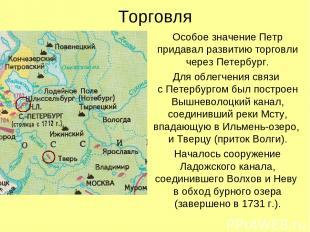 Торговля Особое значение Петр придавал развитию торговли через Петербург. Для об