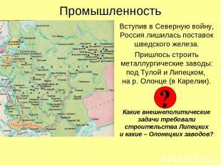 Промышленность Вступив в Северную войну, Россия лишилась поставок шведского желе