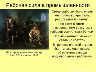 Рабочая сила в промышленности Среди рабочих было очень много беглых крестьян, ра