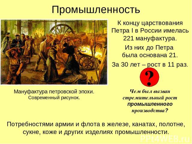 Промышленность К концу царствования Петра I в России имелась 221 мануфактура. Из них до Петра была основана 21. За 30 лет – рост в 11 раз. Чем был вызван стремительный рост промышленного производства? Мануфактура петровской эпохи. Современный рисуно…
