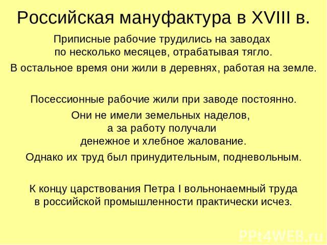 Российская мануфактура в XVIII в. Приписные рабочие трудились на заводах по несколько месяцев, отрабатывая тягло. В остальное время они жили в деревнях, работая на земле. Посессионные рабочие жили при заводе постоянно. Они не имели земельных наделов…