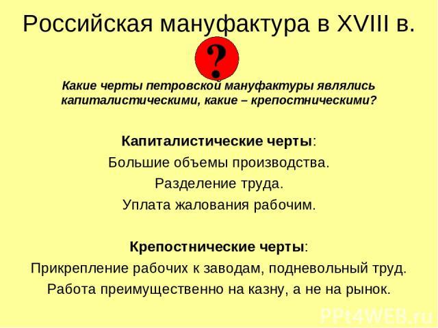 Российская мануфактура в XVIII в. Какие черты петровской мануфактуры являлись капиталистическими, какие – крепостническими? Капиталистические черты: Большие объемы производства. Разделение труда. Уплата жалования рабочим. Крепостнические черты: Прик…