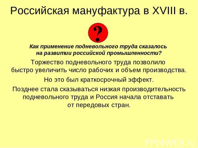Российская мануфактура в XVIII в. Как применение подневольного труда сказалось на развитии российской промышленности? Торжество подневольного труда позволило быстро увеличить число рабочих и объем производства. Но это был краткосрочный эффект. Поздн…