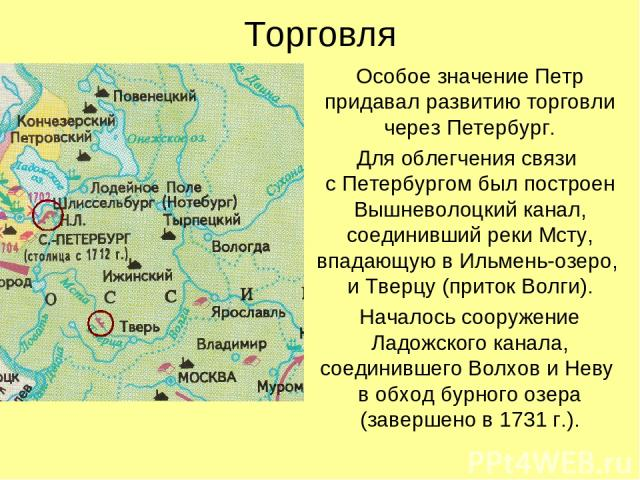 Торговля Особое значение Петр придавал развитию торговли через Петербург. Для облегчения связи с Петербургом был построен Вышневолоцкий канал, соединивший реки Мсту, впадающую в Ильмень-озеро, и Тверцу (приток Волги). Началось сооружение Ладожского …
