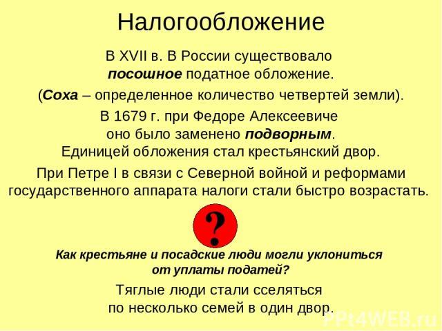 Налогообложение В XVII в. В России существовало посошное податное обложение. (Соха – определенное количество четвертей земли). В 1679 г. при Федоре Алексеевиче оно было заменено подворным. Единицей обложения стал крестьянский двор. При Петре I в свя…