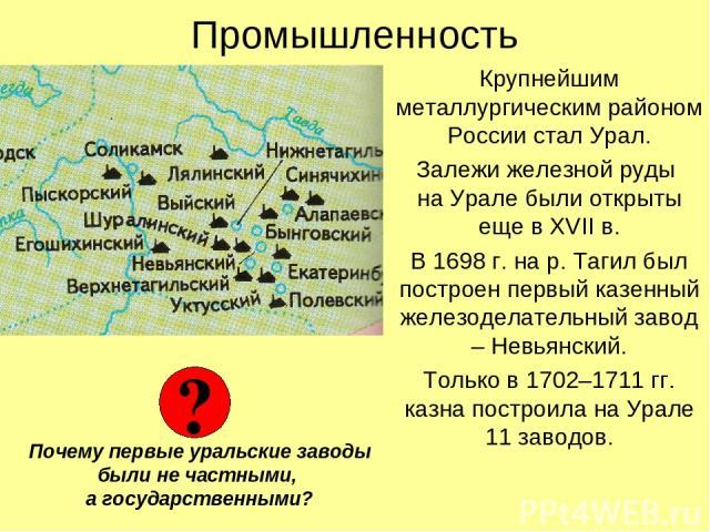 Промышленность Крупнейшим металлургическим районом России стал Урал. Залежи железной руды на Урале были открыты еще в XVII в. В 1698 г. на р. Тагил был построен первый казенный железоделательный завод – Невьянский. Только в 1702–1711 гг. казна постр…