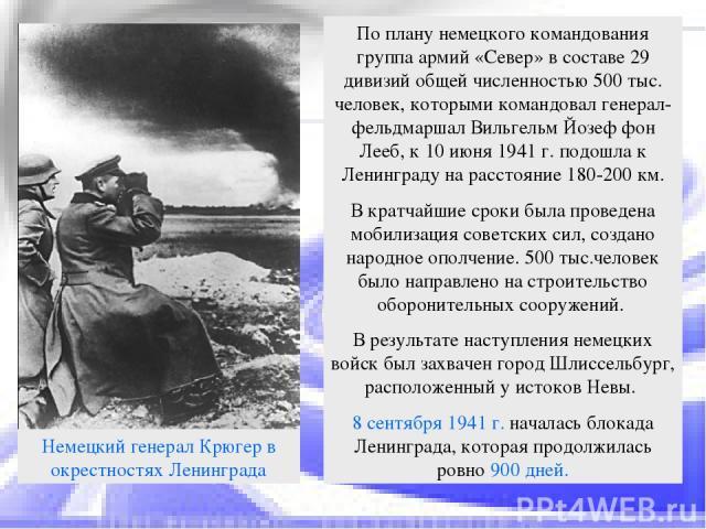 По плану немецкого командования группа армий «Север» в составе 29 дивизий общей численностью 500 тыс. человек, которыми командовал генерал-фельдмаршал Вильгельм Йозеф фон Лееб, к 10 июня 1941 г. подошла к Ленинграду на расстояние 180-200 км. В кратч…