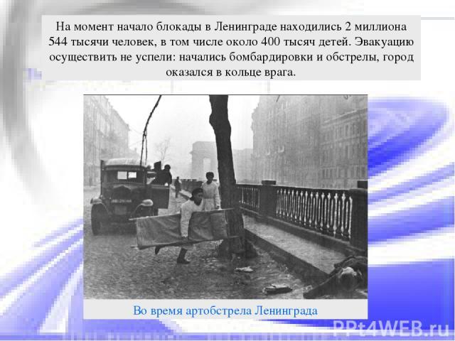 На момент начало блокады в Ленинграде находились 2 миллиона 544 тысячи человек, в том числе около 400 тысяч детей. Эвакуацию осуществить не успели: начались бомбардировки и обстрелы, город оказался в кольце врага.