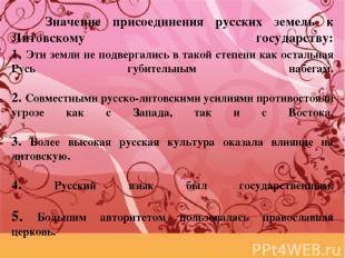 Значение присоединения русских земель к Литовскому государству: 1. Эти земли не