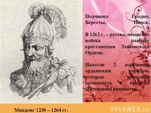 Подчинил Гродно, Берестье, Пинск. В 1262 г. – русско-литовские войска разбили кр