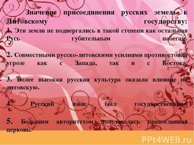 Значение присоединения русских земель к Литовскому государству: 1. Эти земли не подвергались в такой степени как остальная Русь губительным набегам. 2. Совместными русско-литовскими усилиями противостояли угрозе как с Запада, так и с Востока. 3. Бол…