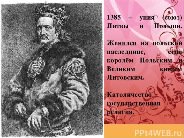 1385 – уния (союз) Литвы и Польши. Женился на польской наследнице, стал королём Польским и Великим князем Литовским. Католичество – государственная религия.