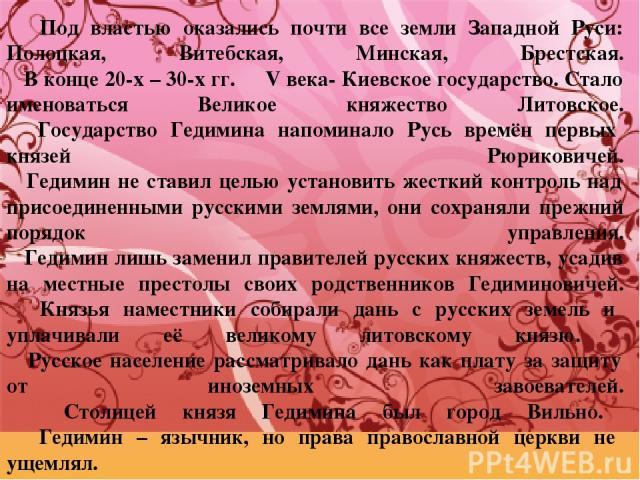 Под властью оказались почти все земли Западной Руси: Полоцкая, Витебская, Минская, Брестская. В конце 20-х – 30-х гг. ΧΙV века- Киевское государство. Стало именоваться Великое княжество Литовское. Государство Гедимина напоминало Русь времён первых к…
