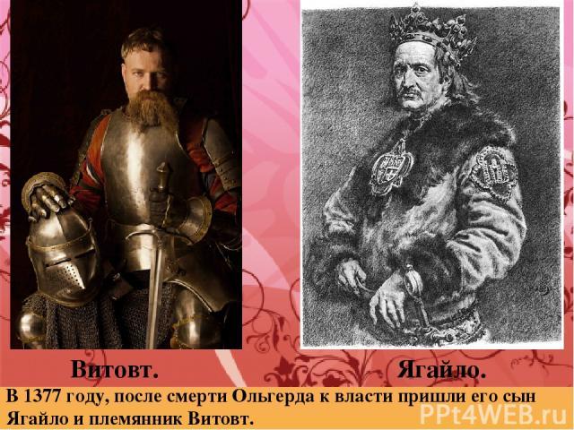 Витовт. Ягайло. В 1377 году, после смерти Ольгерда к власти пришли его сын Ягайло и племянник Витовт.