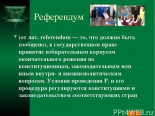 Референдум (от лат. referendum — то, что должно быть сообщено), в государственно