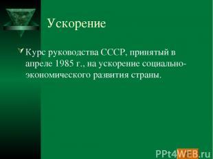 Ускорение Курс руководства СССР, принятый в апреле 1985 г., на ускорение социаль