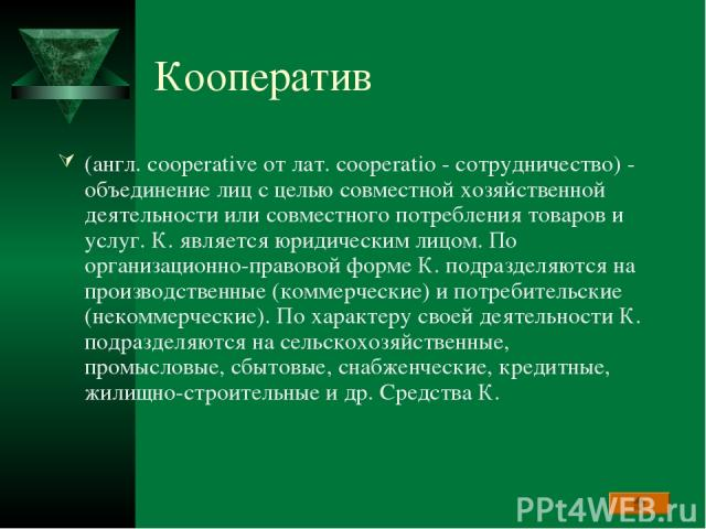 Кооператив (англ. cooperative от лат. cooperatio - сотрудничество) - объединение лиц с целью совместной хозяйственной деятельности или совместного потребления товаров и услуг. К. является юридическим лицом. По организационно-правовой форме К. подраз…