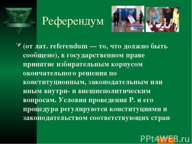 Референдум (от лат. referendum — то, что должно быть сообщено), в государственном праве принятие избирательным корпусом окончательного решения по конституционным, законодательным или иным внутри- и внешнеполитическим вопросам. Условия проведения Р. …