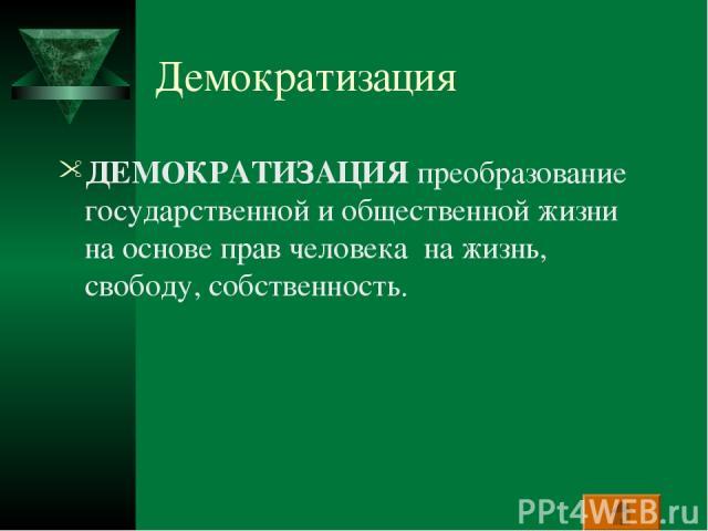 Демократизация ДЕМОКРАТИЗАЦИЯ преобразование государственной и общественной жизни на основе прав человека на жизнь, свободу, собственность.