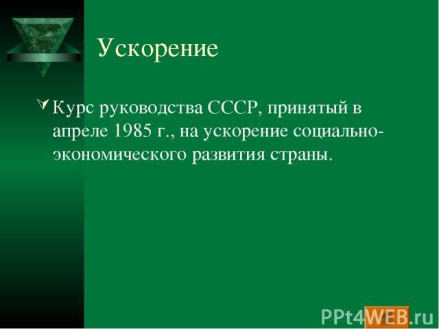 Ускорение Курс руководства СССР, принятый в апреле 1985 г., на ускорение социально-экономического развития страны.