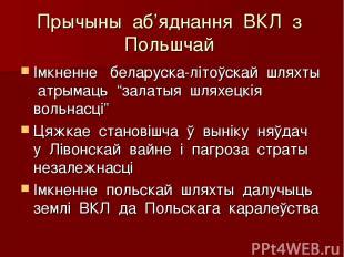 """Прычыны аб'яднання ВКЛ з Польшчай Імкненне беларуска-літоўскай шляхты атрымаць """""""