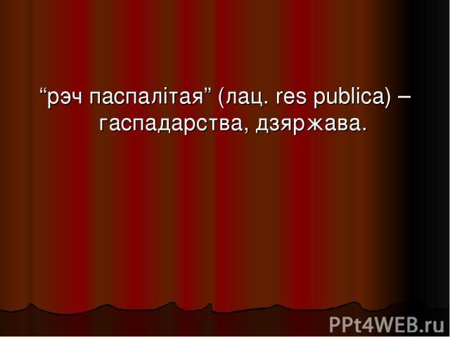 """""""рэч паспалітая"""" (лац. res publica) – гаспадарства, дзяржава."""