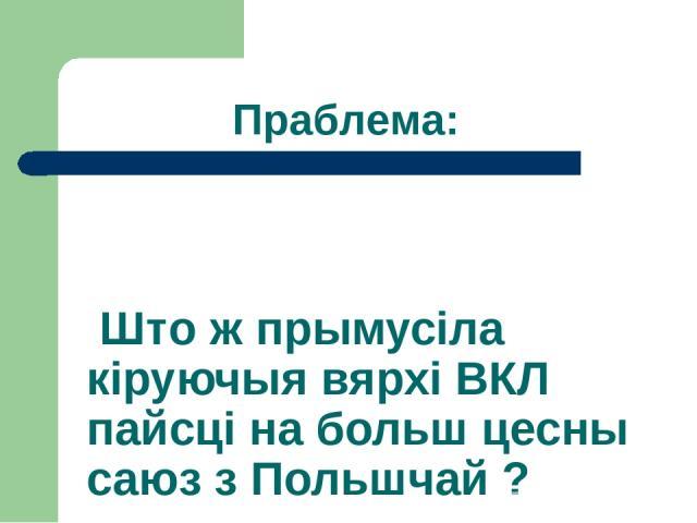 Што ж прымусіла кіруючыя вярхі ВКЛ пайсці на больш цесны саюз з Польшчай ? Праблема: