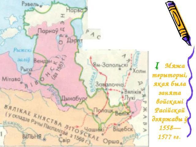 ─ Мяжа тэрыторыі, якая была занята войскамі Расійскай дзяржавы ў 1558— 1577 гг.