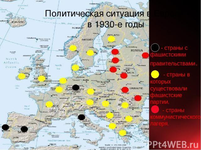 - страны с фашистскими правительствами. - страны в которых существовали фашистские партии. - страны коммунистического лагеря. Политическая ситуация в Европе в 1930-е годы
